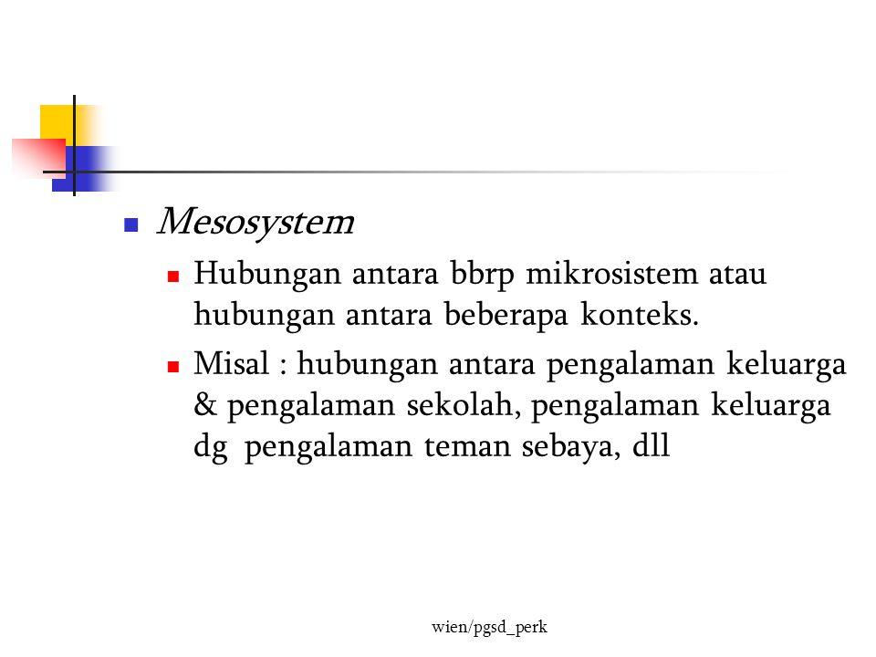 Mesosystem Hubungan antara bbrp mikrosistem atau hubungan antara beberapa konteks.