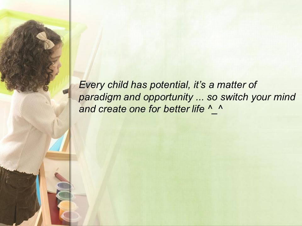 Every child has potential, it's a matter of paradigm and opportunity