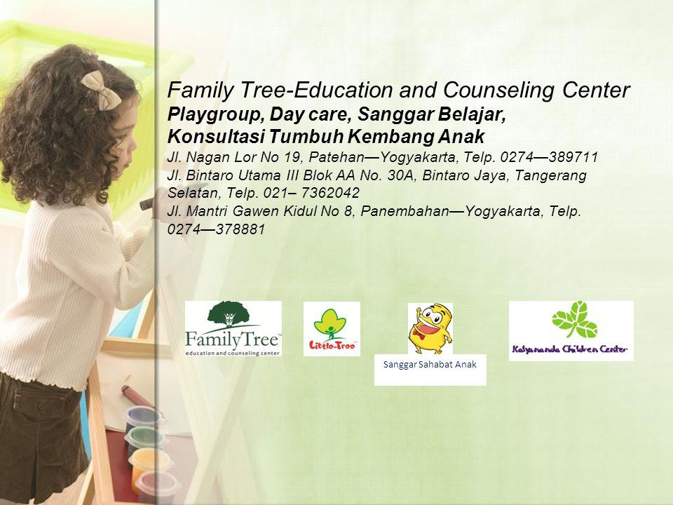 Family Tree-Education and Counseling Center Playgroup, Day care, Sanggar Belajar, Konsultasi Tumbuh Kembang Anak Jl. Nagan Lor No 19, Patehan—Yogyakarta, Telp. 0274—389711 Jl. Bintaro Utama III Blok AA No. 30A, Bintaro Jaya, Tangerang Selatan, Telp. 021– 7362042 Jl. Mantri Gawen Kidul No 8, Panembahan—Yogyakarta, Telp. 0274—378881