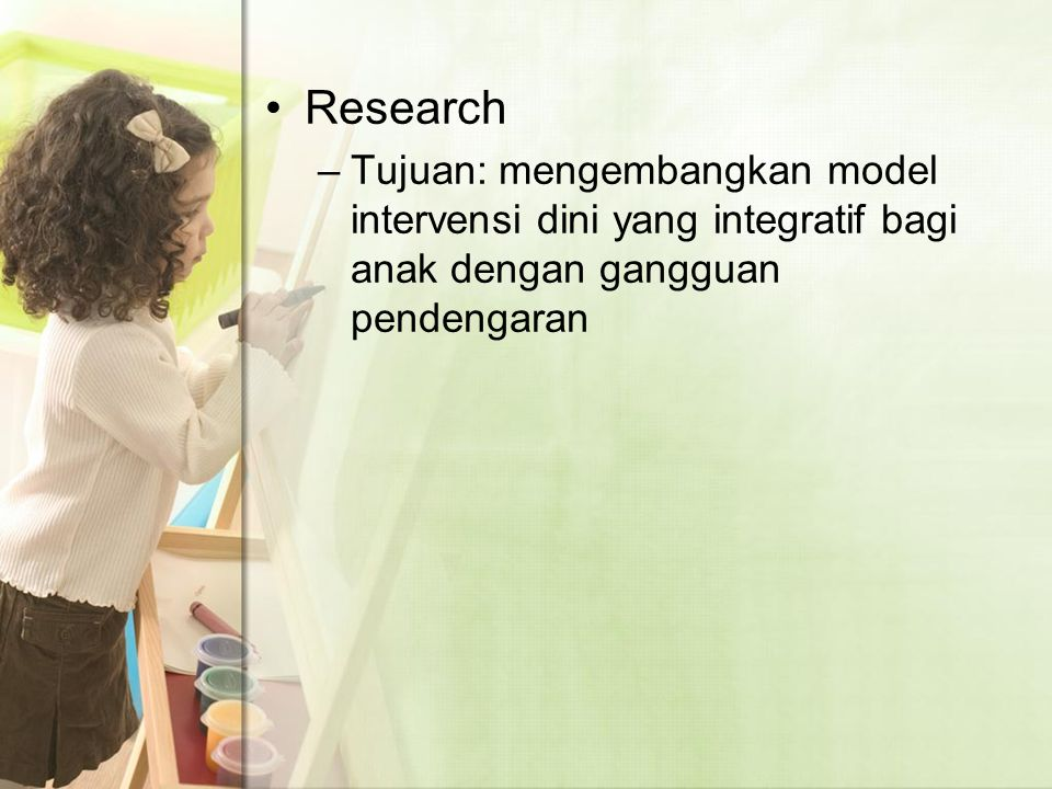Research Tujuan: mengembangkan model intervensi dini yang integratif bagi anak dengan gangguan pendengaran.