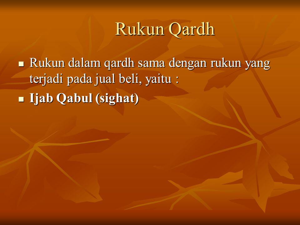Rukun Qardh Rukun dalam qardh sama dengan rukun yang terjadi pada jual beli, yaitu : Ijab Qabul (sighat)