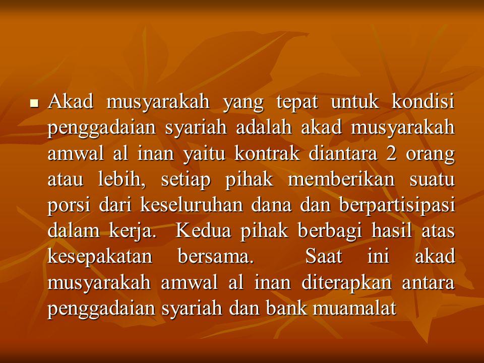 Akad musyarakah yang tepat untuk kondisi penggadaian syariah adalah akad musyarakah amwal al inan yaitu kontrak diantara 2 orang atau lebih, setiap pihak memberikan suatu porsi dari keseluruhan dana dan berpartisipasi dalam kerja.