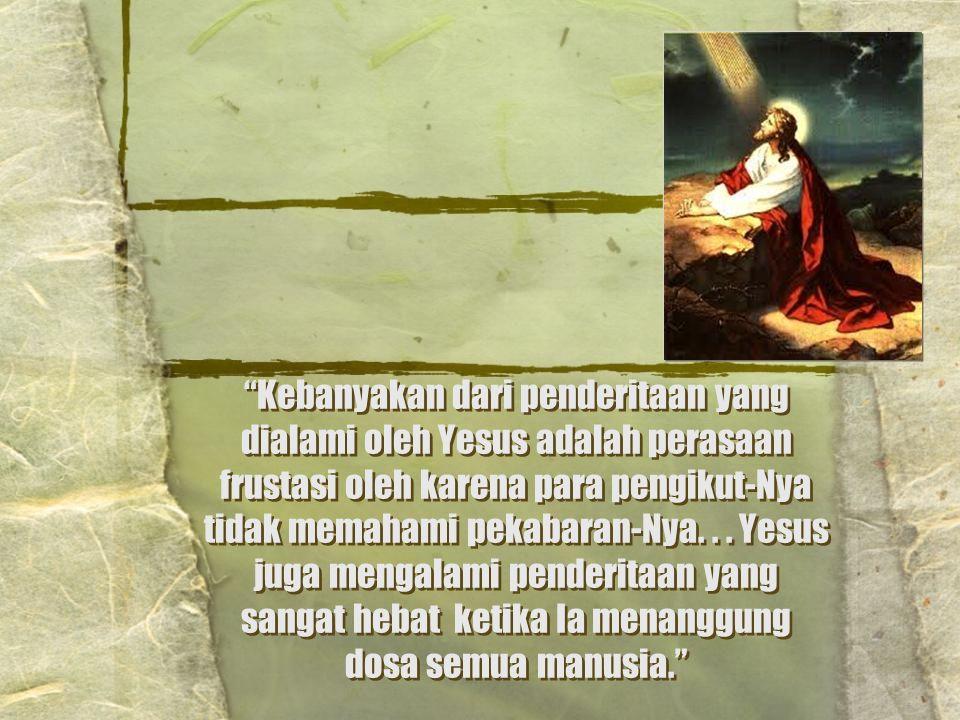 Kebanyakan dari penderitaan yang dialami oleh Yesus adalah perasaan frustasi oleh karena para pengikut-Nya tidak memahami pekabaran-Nya.