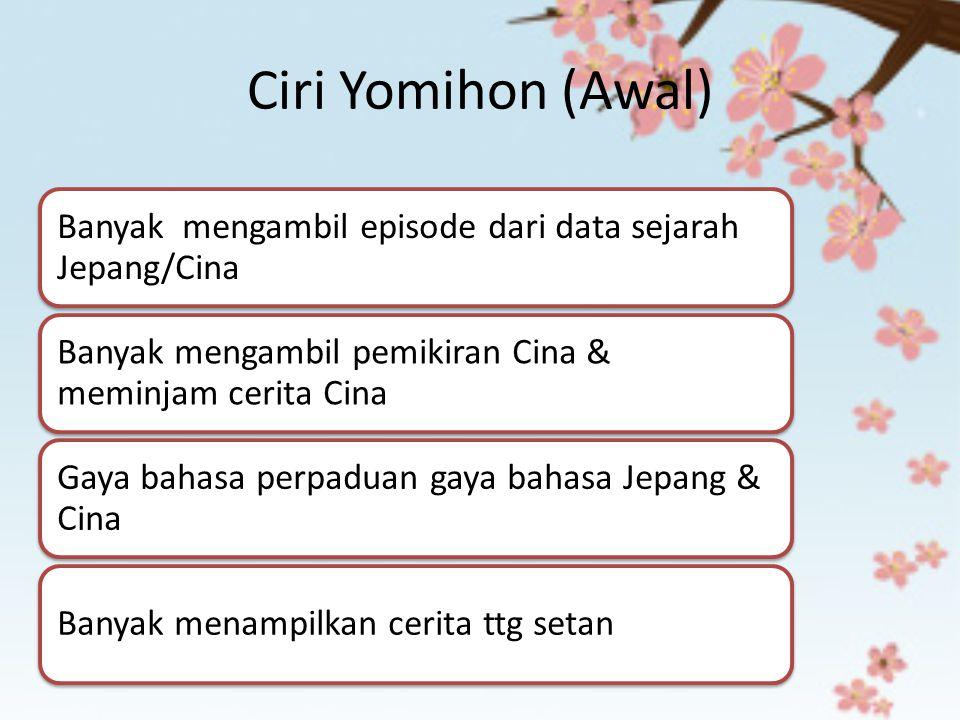 Ciri Yomihon (Awal) Banyak mengambil episode dari data sejarah Jepang/Cina. Banyak mengambil pemikiran Cina & meminjam cerita Cina.