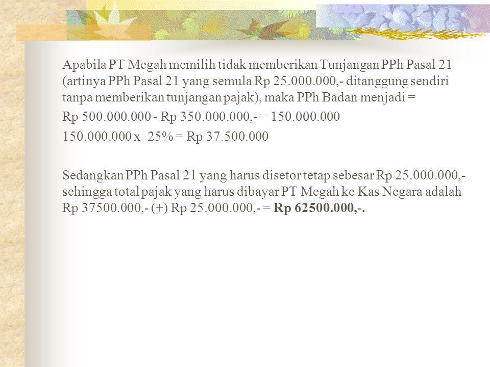Apabila PT Megah memilih tidak memberikan Tunjangan PPh Pasal 21 (artinya PPh Pasal 21 yang semula Rp 25.000.000,- ditanggung sendiri tanpa memberikan tunjangan pajak), maka PPh Badan menjadi = Rp 500.000.000 - Rp 350.000.000,- = 150.000.000 150.000.000 x 25% = Rp 37.500.000 Sedangkan PPh Pasal 21 yang harus disetor tetap sebesar Rp 25.000.000,- sehingga total pajak yang harus dibayar PT Megah ke Kas Negara adalah Rp 37500.000,- (+) Rp 25.000.000,- = Rp 62500.000,-.