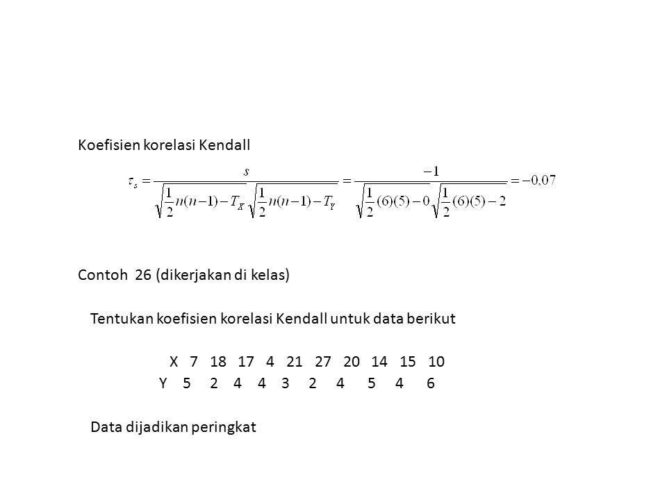 Koefisien korelasi Kendall Contoh 26 (dikerjakan di kelas) Tentukan koefisien korelasi Kendall untuk data berikut X 7 18 17 4 21 27 20 14 15 10 Y 5 2 4 4 3 2 4 5 4 6 Data dijadikan peringkat