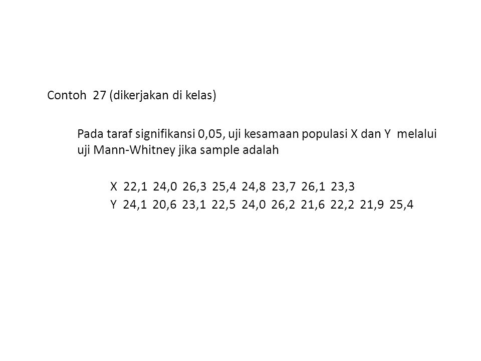 Contoh 27 (dikerjakan di kelas) Pada taraf signifikansi 0,05, uji kesamaan populasi X dan Y melalui uji Mann-Whitney jika sample adalah X 22,1 24,0 26,3 25,4 24,8 23,7 26,1 23,3 Y 24,1 20,6 23,1 22,5 24,0 26,2 21,6 22,2 21,9 25,4