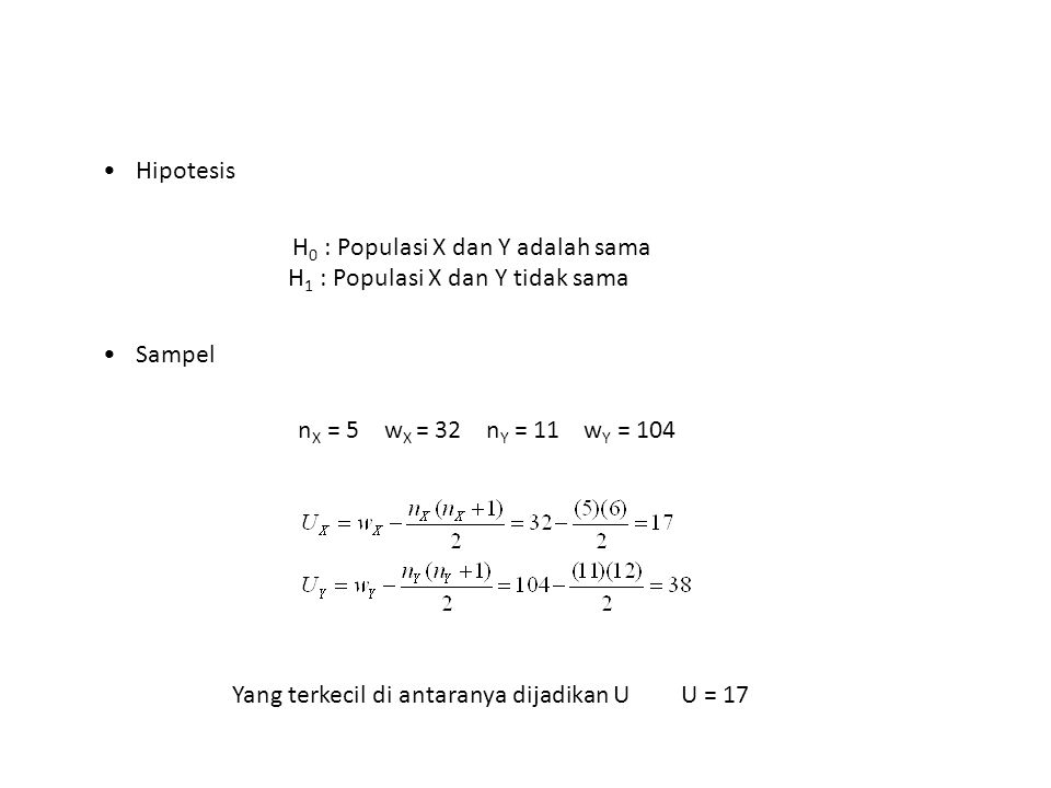 Hipotesis H0 : Populasi X dan Y adalah sama H1 : Populasi X dan Y tidak sama. Sampel. nX = 5 wX = 32 nY = 11 wY = 104.