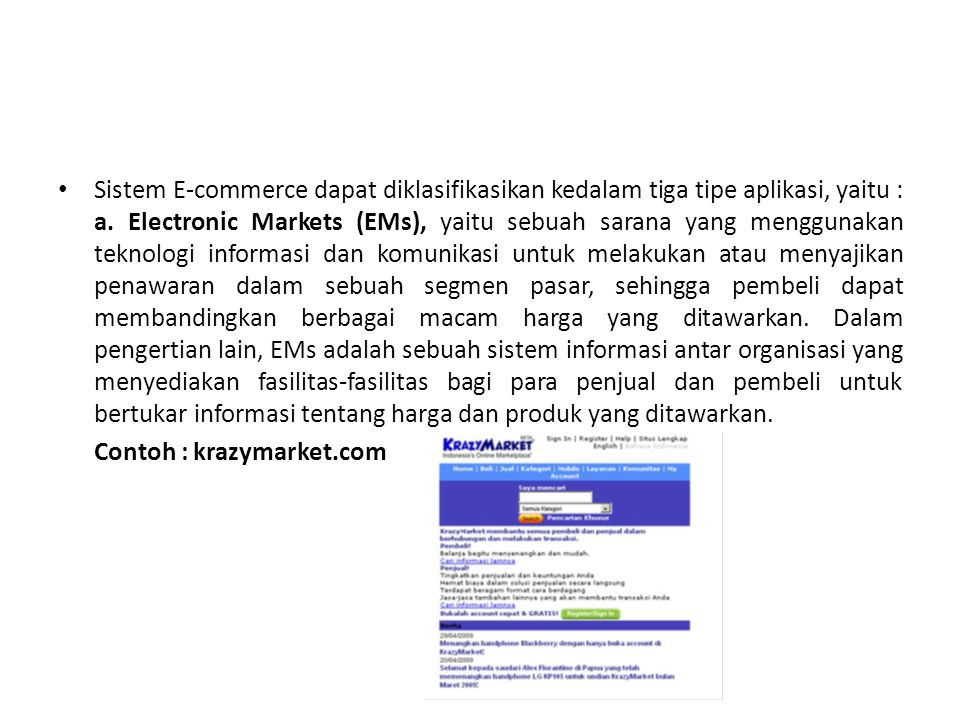 Sistem E-commerce dapat diklasifikasikan kedalam tiga tipe aplikasi, yaitu : a. Electronic Markets (EMs), yaitu sebuah sarana yang menggunakan teknologi informasi dan komunikasi untuk melakukan atau menyajikan penawaran dalam sebuah segmen pasar, sehingga pembeli dapat membandingkan berbagai macam harga yang ditawarkan. Dalam pengertian lain, EMs adalah sebuah sistem informasi antar organisasi yang menyediakan fasilitas-fasilitas bagi para penjual dan pembeli untuk bertukar informasi tentang harga dan produk yang ditawarkan.