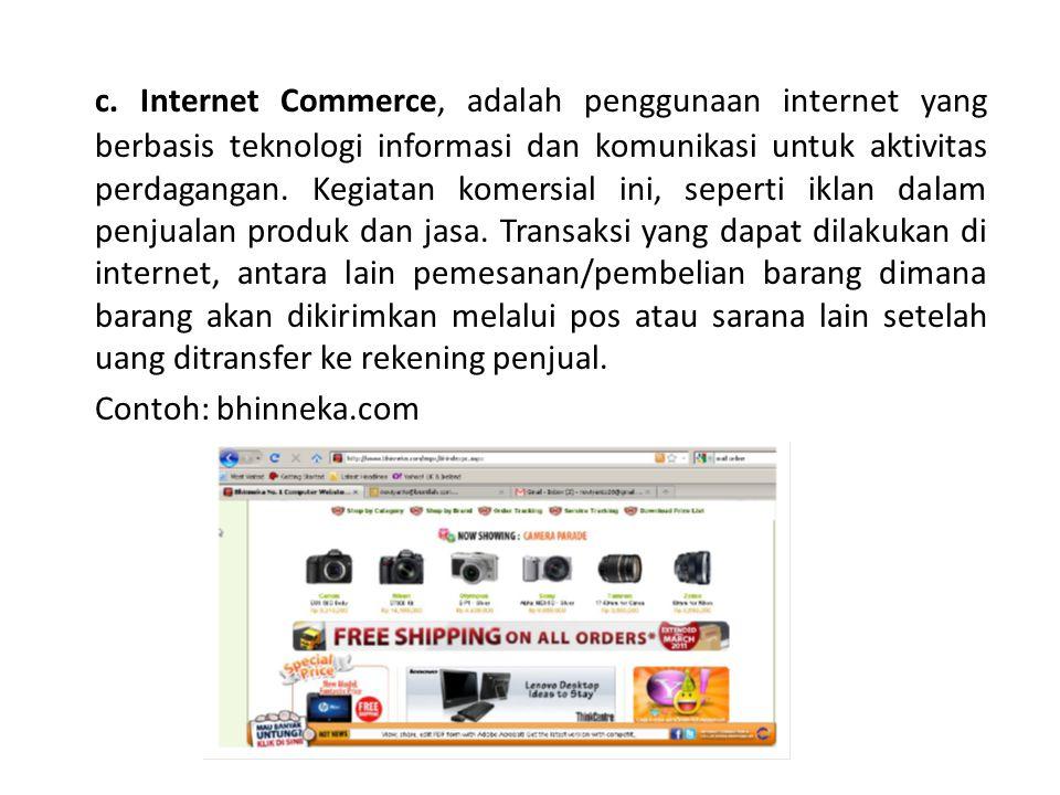 c. Internet Commerce, adalah penggunaan internet yang berbasis teknologi informasi dan komunikasi untuk aktivitas perdagangan. Kegiatan komersial ini, seperti iklan dalam penjualan produk dan jasa. Transaksi yang dapat dilakukan di internet, antara lain pemesanan/pembelian barang dimana barang akan dikirimkan melalui pos atau sarana lain setelah uang ditransfer ke rekening penjual.