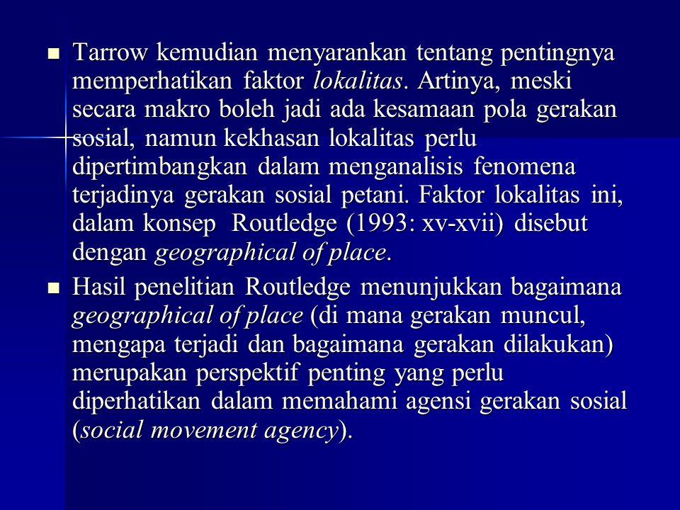 Tarrow kemudian menyarankan tentang pentingnya memperhatikan faktor lokalitas. Artinya, meski secara makro boleh jadi ada kesamaan pola gerakan sosial, namun kekhasan lokalitas perlu dipertimbangkan dalam menganalisis fenomena terjadinya gerakan sosial petani. Faktor lokalitas ini, dalam konsep Routledge (1993: xv-xvii) disebut dengan geographical of place.