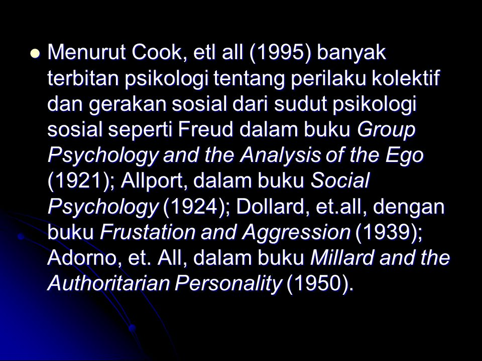 Menurut Cook, etl all (1995) banyak terbitan psikologi tentang perilaku kolektif dan gerakan sosial dari sudut psikologi sosial seperti Freud dalam buku Group Psychology and the Analysis of the Ego (1921); Allport, dalam buku Social Psychology (1924); Dollard, et.all, dengan buku Frustation and Aggression (1939); Adorno, et.