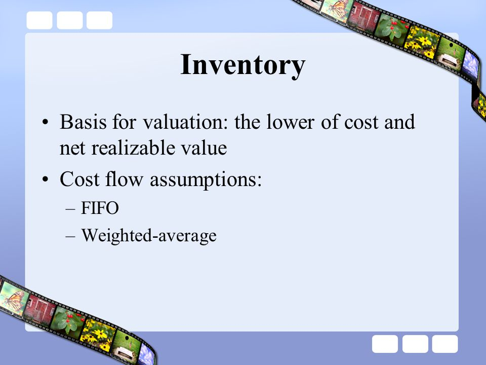 Inventory Basis for valuation: the lower of cost and net realizable value. Cost flow assumptions: FIFO.