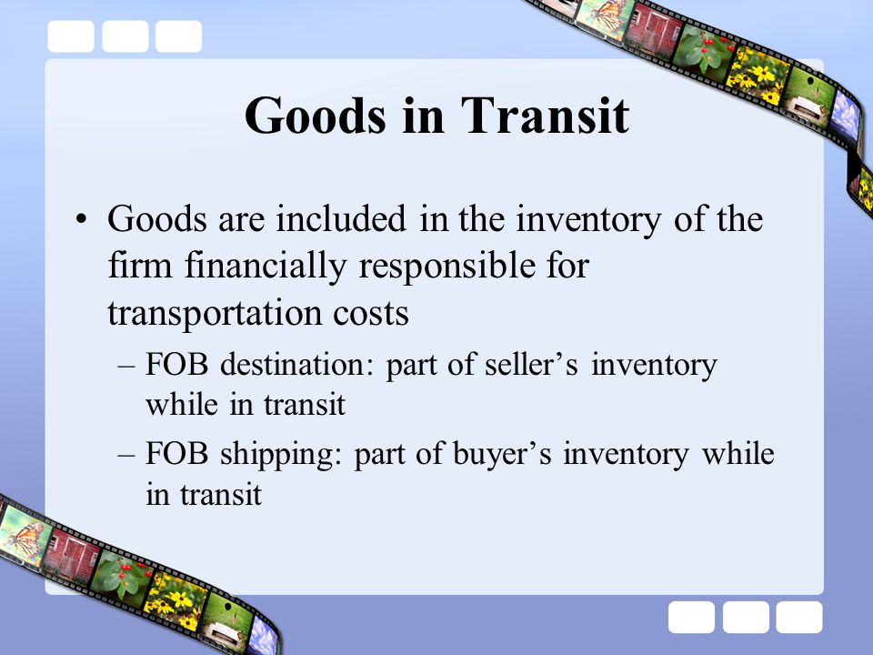 Goods in Transit Goods are included in the inventory of the firm financially responsible for transportation costs.