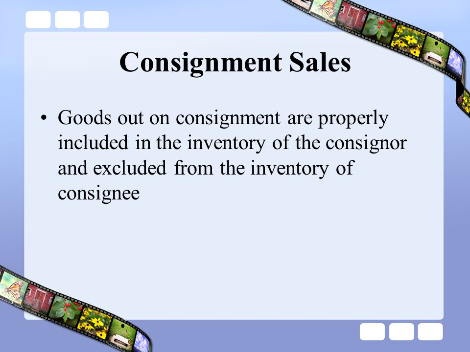 Consignment Sales Goods out on consignment are properly included in the inventory of the consignor and excluded from the inventory of consignee.