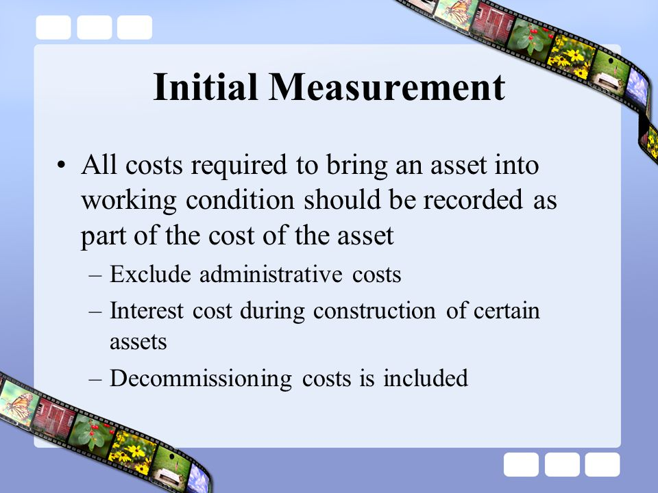 Initial Measurement All costs required to bring an asset into working condition should be recorded as part of the cost of the asset.