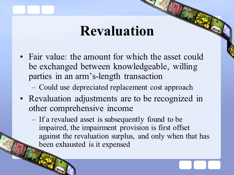 Revaluation Fair value: the amount for which the asset could be exchanged between knowledgeable, willing parties in an arm's-length transaction.