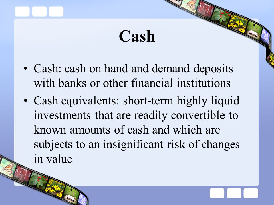 Cash Cash: cash on hand and demand deposits with banks or other financial institutions.