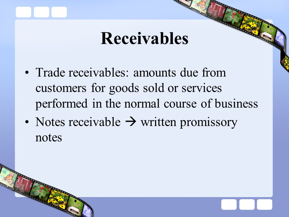 Receivables Trade receivables: amounts due from customers for goods sold or services performed in the normal course of business.