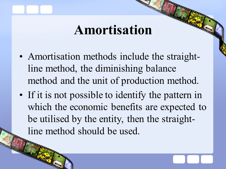 Amortisation Amortisation methods include the straight-line method, the diminishing balance method and the unit of production method.