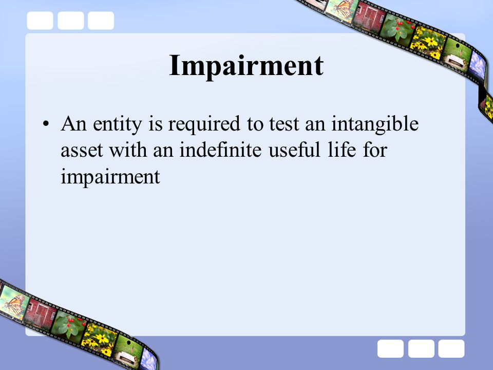Impairment An entity is required to test an intangible asset with an indefinite useful life for impairment.