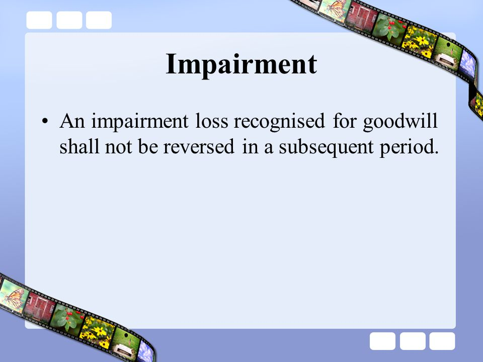 Impairment An impairment loss recognised for goodwill shall not be reversed in a subsequent period.