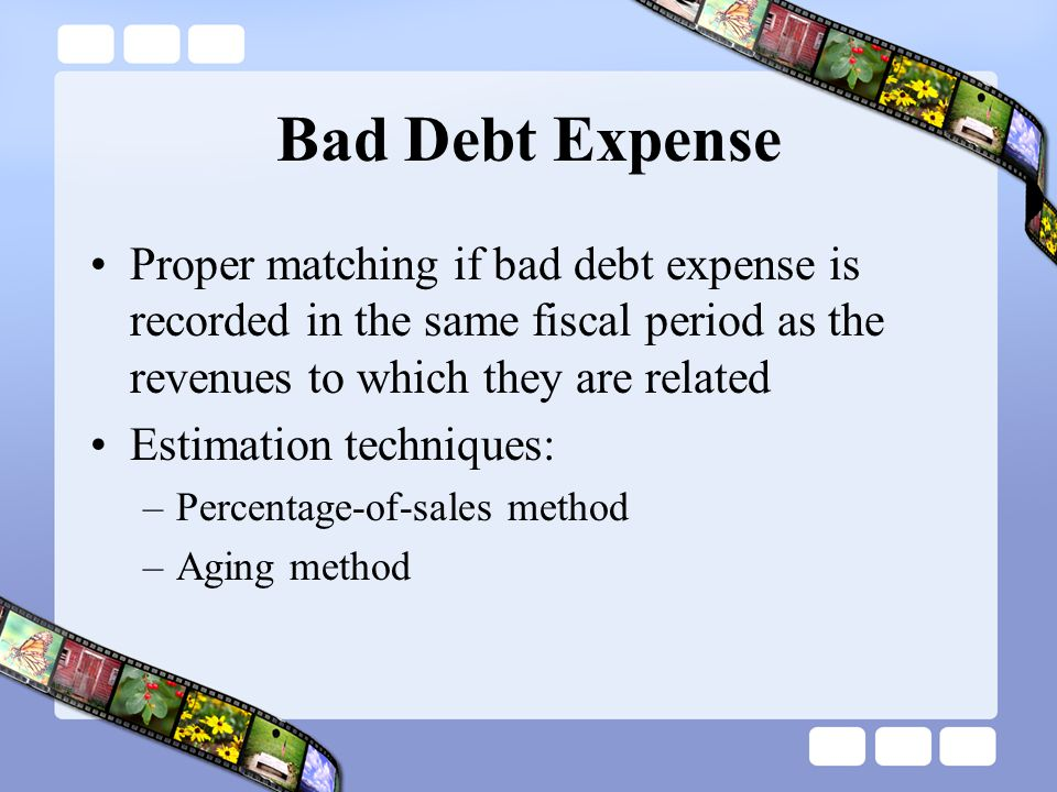 Bad Debt Expense Proper matching if bad debt expense is recorded in the same fiscal period as the revenues to which they are related.