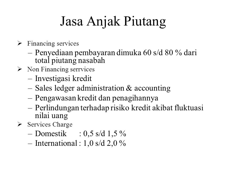Jasa Anjak Piutang Financing services. Penyediaan pembayaran dimuka 60 s/d 80 % dari total piutang nasabah.