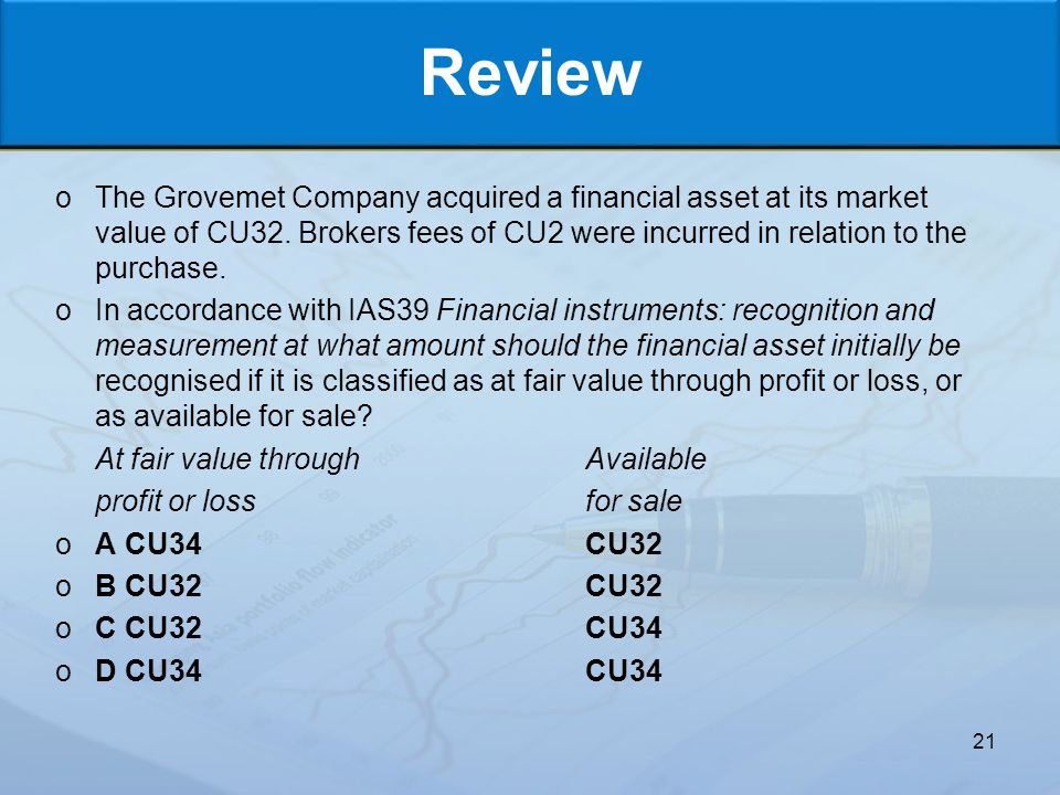 Review The Grovemet Company acquired a financial asset at its market value of CU32. Brokers fees of CU2 were incurred in relation to the purchase.