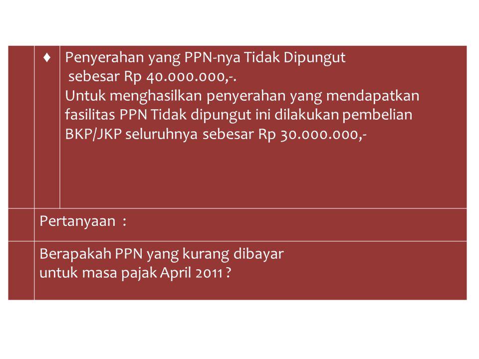 ♦ Penyerahan yang PPN-nya Tidak Dipungut. sebesar Rp 40.000.000,-.
