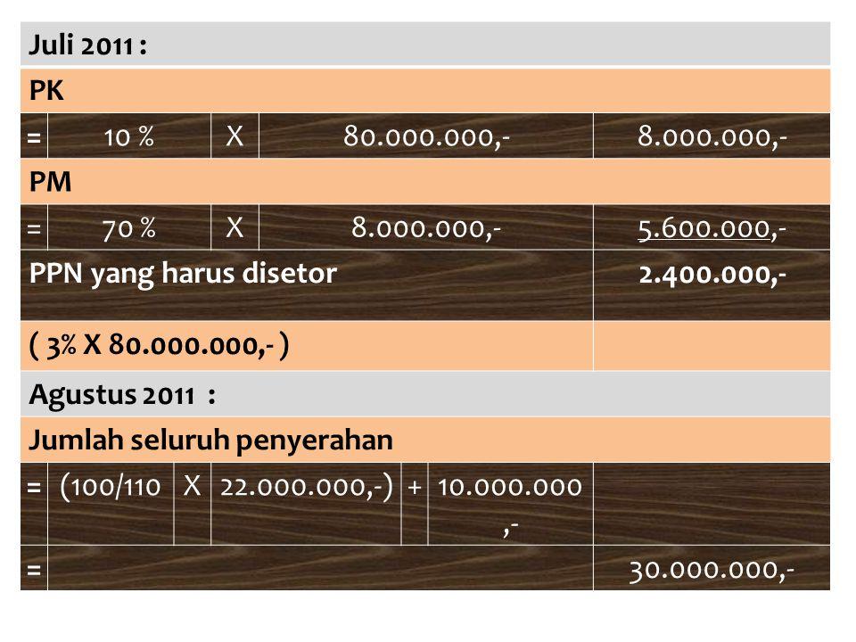 Juli 2011 : PK. = 10 % X. 80.000.000,- 8.000.000,- PM. 70 % 5.600.000,- PPN yang harus disetor.