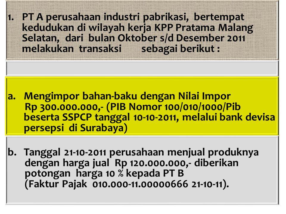 PT A perusahaan industri pabrikasi, bertempat kedudukan di wilayah kerja KPP Pratama Malang Selatan, dari bulan Oktober s/d Desember 2011 melakukan transaksi sebagai berikut :