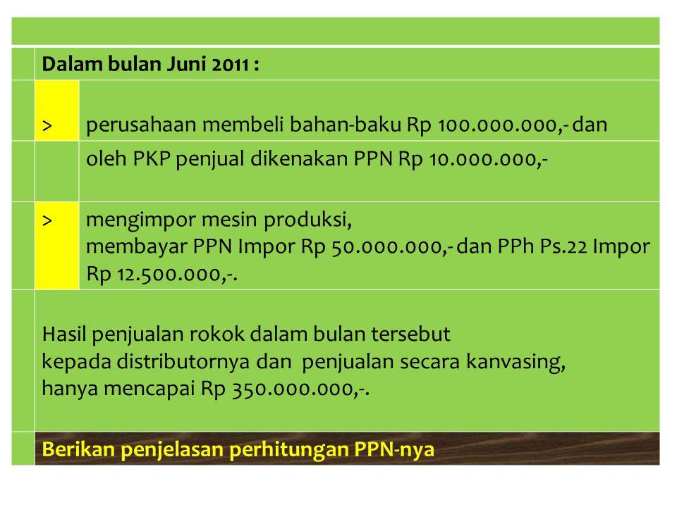 Dalam bulan Juni 2011 : > perusahaan membeli bahan-baku Rp 100.000.000,- dan. oleh PKP penjual dikenakan PPN Rp 10.000.000,-