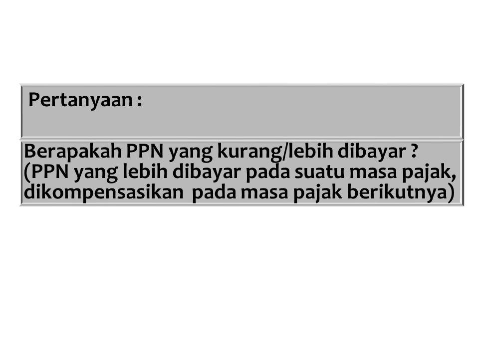 Pertanyaan : Berapakah PPN yang kurang/lebih dibayar .