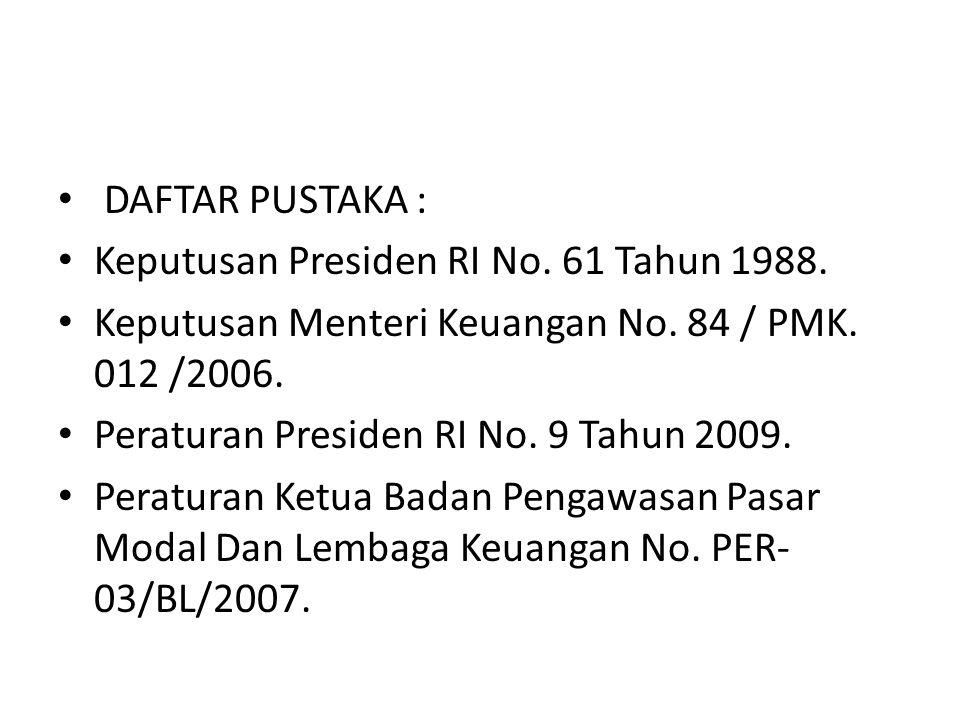 DAFTAR PUSTAKA : Keputusan Presiden RI No. 61 Tahun 1988. Keputusan Menteri Keuangan No. 84 / PMK. 012 /2006.