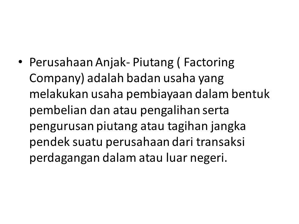Perusahaan Anjak- Piutang ( Factoring Company) adalah badan usaha yang melakukan usaha pembiayaan dalam bentuk pembelian dan atau pengalihan serta pengurusan piutang atau tagihan jangka pendek suatu perusahaan dari transaksi perdagangan dalam atau luar negeri.