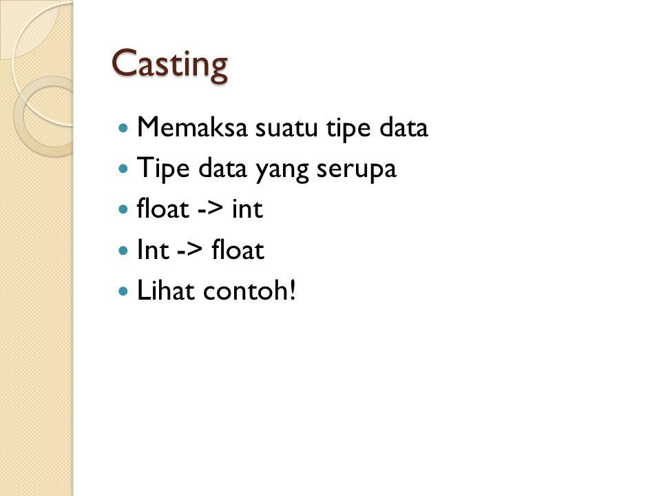 Casting Memaksa suatu tipe data Tipe data yang serupa float -> int
