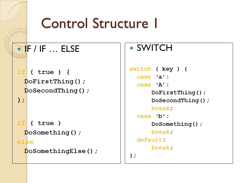 Control Structure 1 IF / IF … ELSE SWITCH if ( true ) {