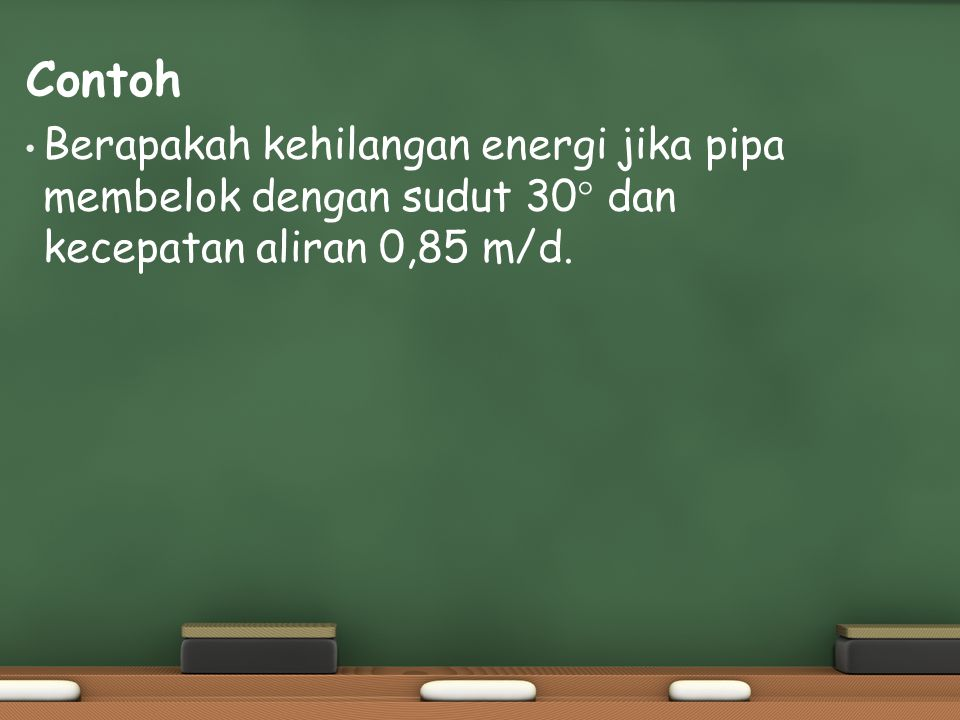 Contoh Berapakah kehilangan energi jika pipa membelok dengan sudut 30° dan kecepatan aliran 0,85 m/d.