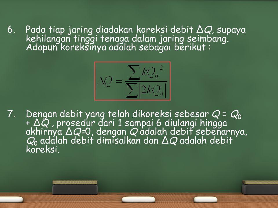 6. Pada tiap jaring diadakan koreksi debit ΔQ, supaya kehilangan tinggi tenaga dalam jaring seimbang. Adapun koreksinya adalah sebagai berikut :