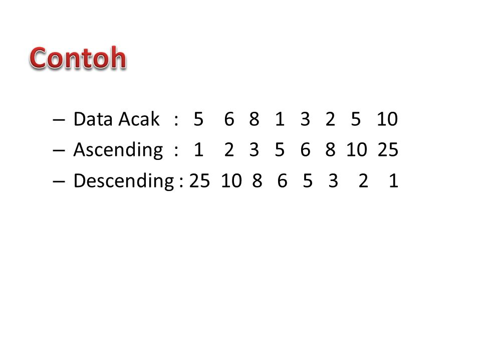 Contoh Data Acak : 5 6 8 1 3 2 5 10 Ascending : 1 2 3 5 6 8 10 25