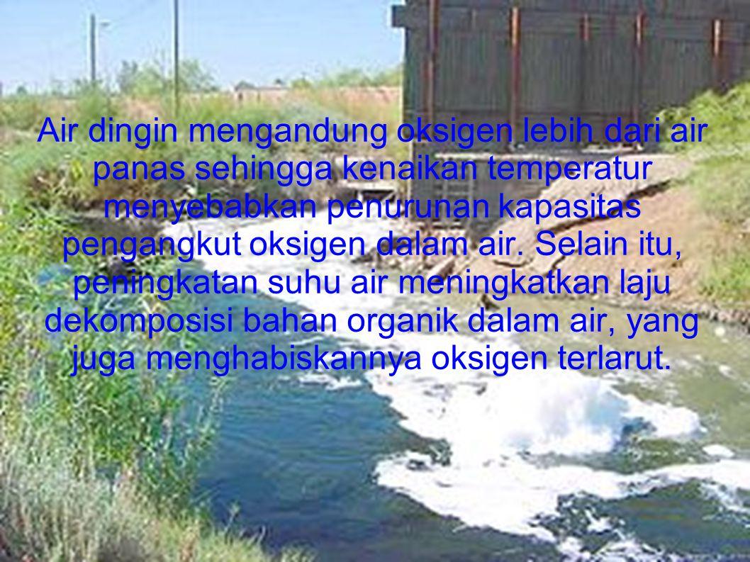 Air dingin mengandung oksigen lebih dari air panas sehingga kenaikan temperatur menyebabkan penurunan kapasitas pengangkut oksigen dalam air. Selain itu, peningkatan suhu air meningkatkan laju dekomposisi bahan organik dalam air, yang juga menghabiskannya oksigen terlarut.