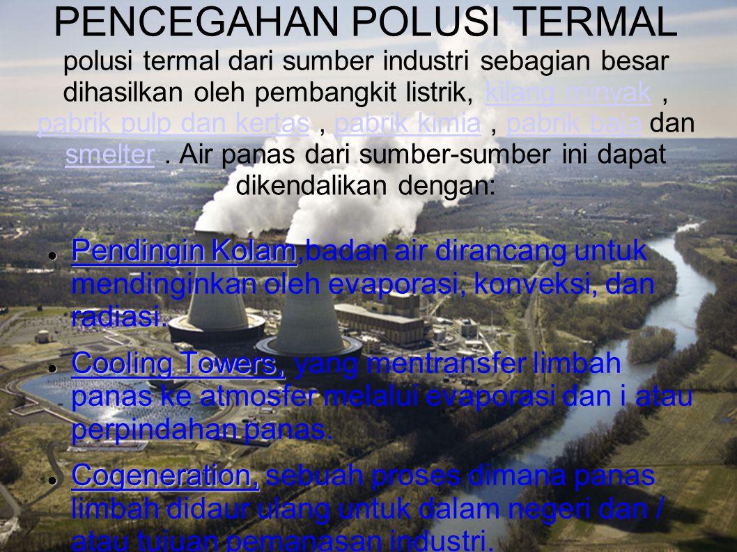 PENCEGAHAN POLUSI TERMAL polusi termal dari sumber industri sebagian besar dihasilkan oleh pembangkit listrik, kilang minyak , pabrik pulp dan kertas , pabrik kimia , pabrik baja dan smelter . Air panas dari sumber-sumber ini dapat dikendalikan dengan: