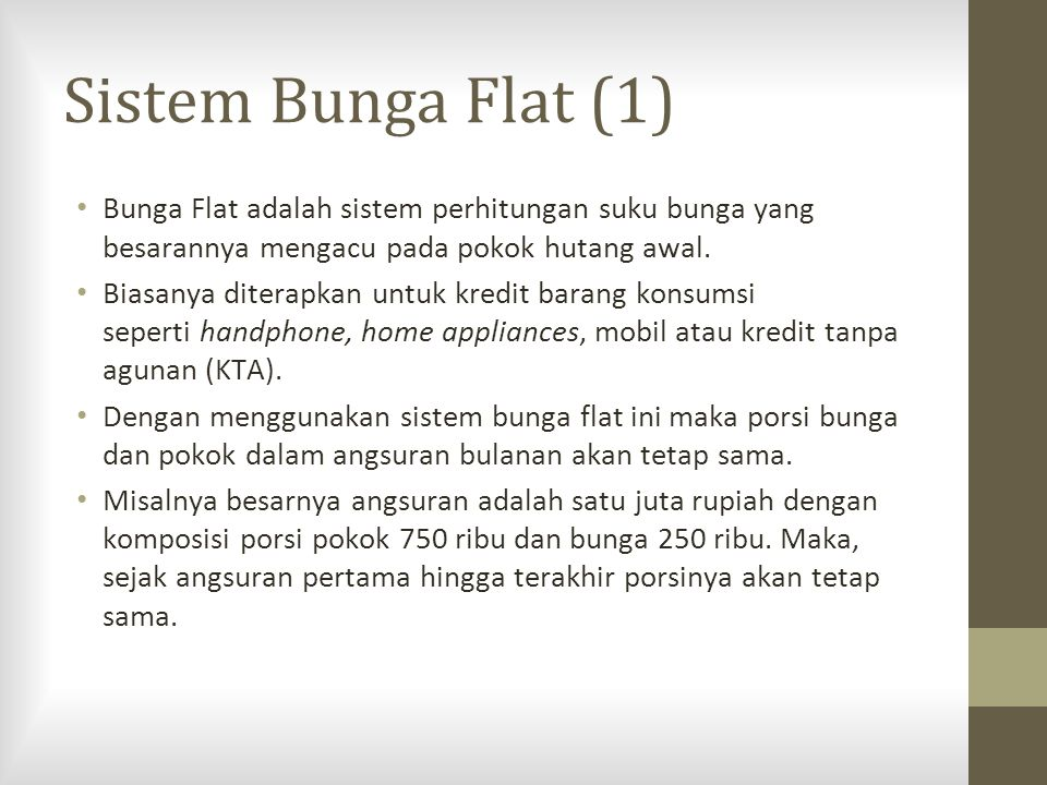 Sistem Bunga Flat (1) Bunga Flat adalah sistem perhitungan suku bunga yang besarannya mengacu pada pokok hutang awal.