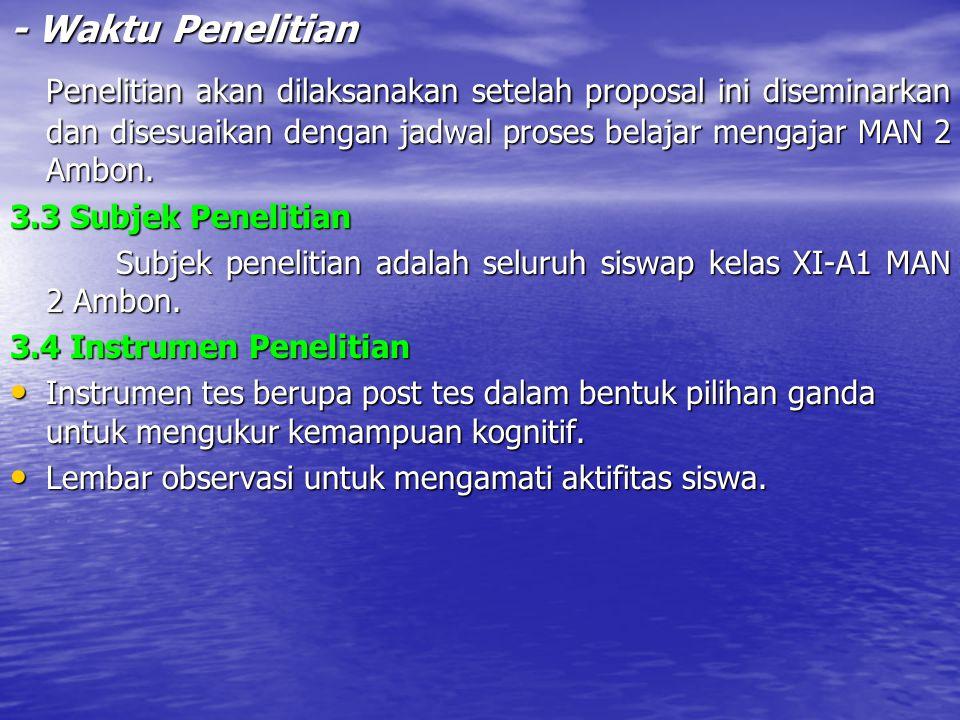 - Waktu Penelitian Penelitian akan dilaksanakan setelah proposal ini diseminarkan dan disesuaikan dengan jadwal proses belajar mengajar MAN 2 Ambon.