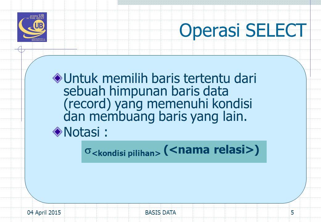Operasi SELECT Untuk memilih baris tertentu dari sebuah himpunan baris data (record) yang memenuhi kondisi dan membuang baris yang lain.