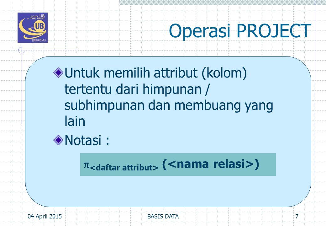 Operasi PROJECT Untuk memilih attribut (kolom) tertentu dari himpunan / subhimpunan dan membuang yang lain.