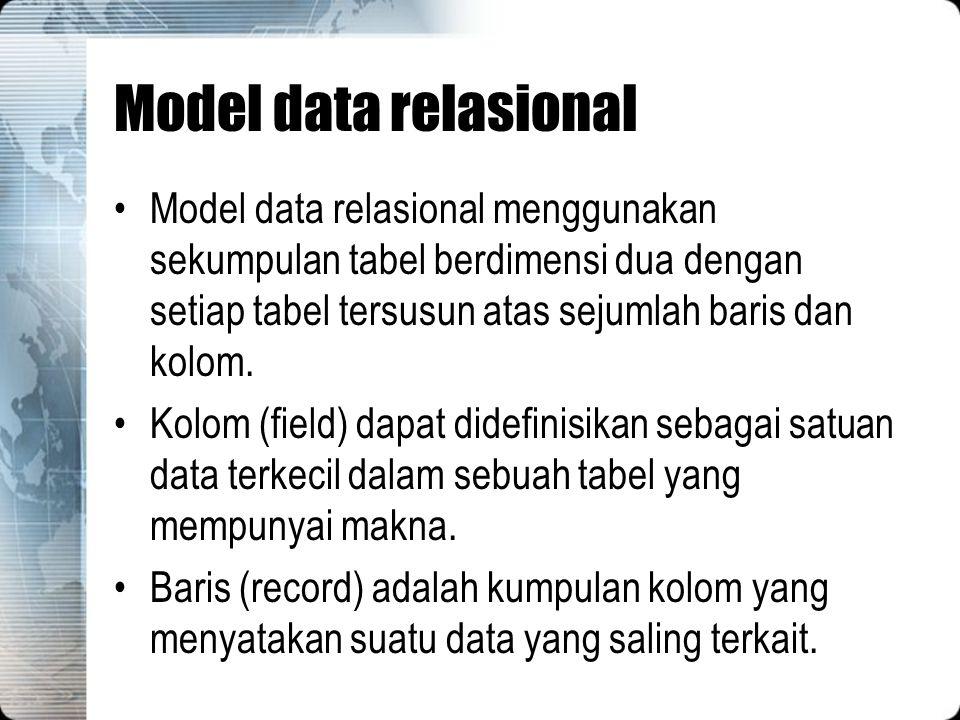 Model data relasional Model data relasional menggunakan sekumpulan tabel berdimensi dua dengan setiap tabel tersusun atas sejumlah baris dan kolom.
