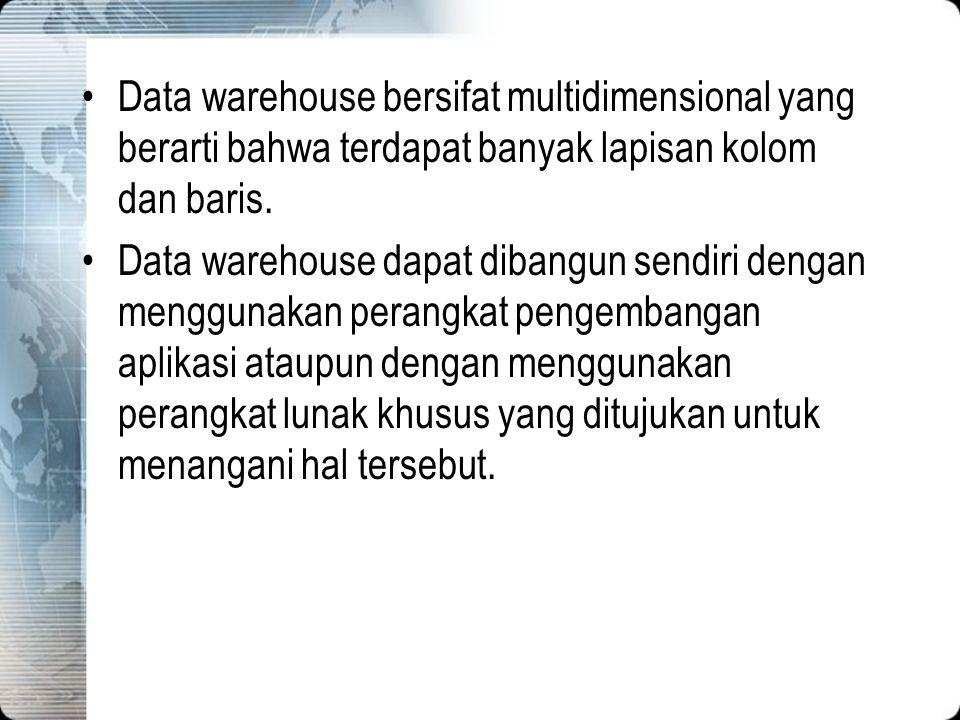 Data warehouse bersifat multidimensional yang berarti bahwa terdapat banyak lapisan kolom dan baris.
