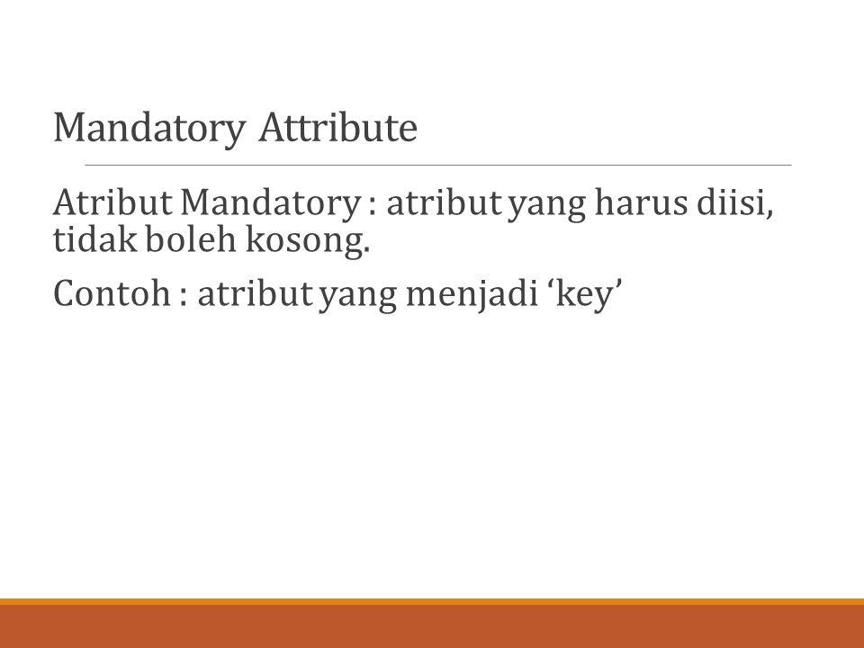 Mandatory Attribute Atribut Mandatory : atribut yang harus diisi, tidak boleh kosong.